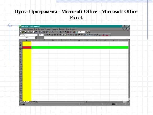 Пуск- Программы - Microsoft Office - Microsoft Office Excel.