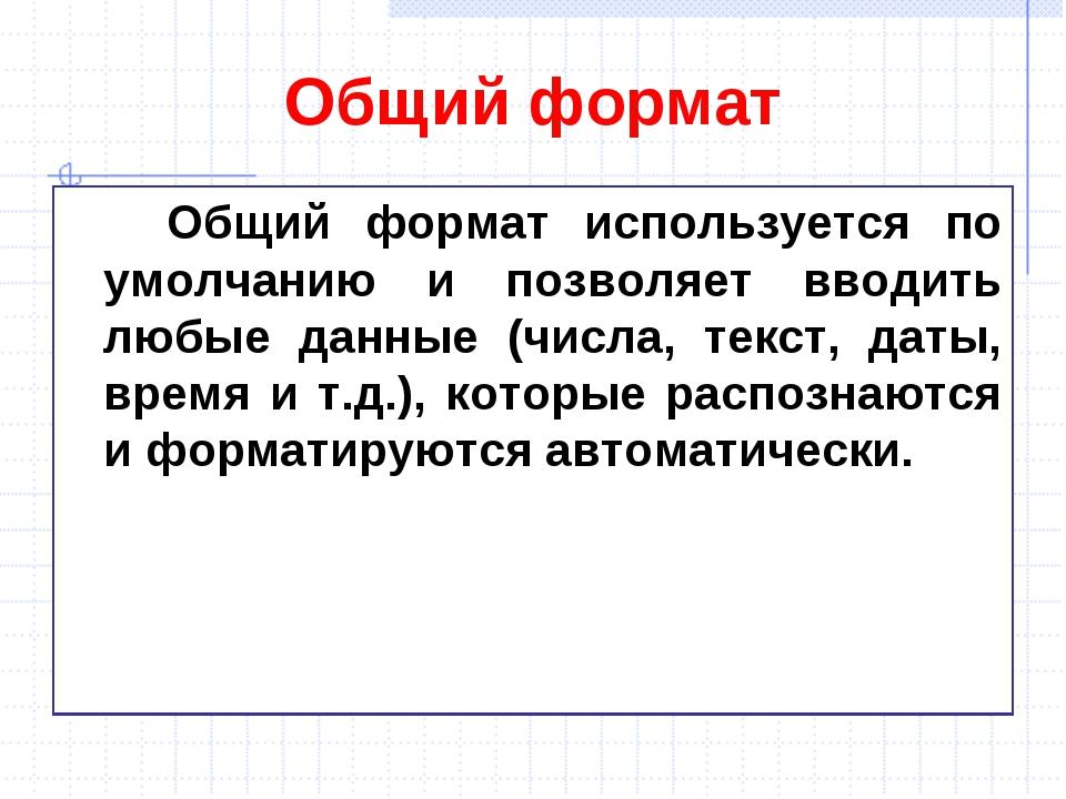 Общий формат Общий формат используется по умолчанию и позволяет вводить любые...
