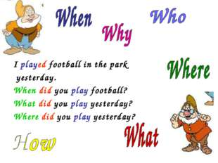 I played football in the park yesterday. When did you play football? What di