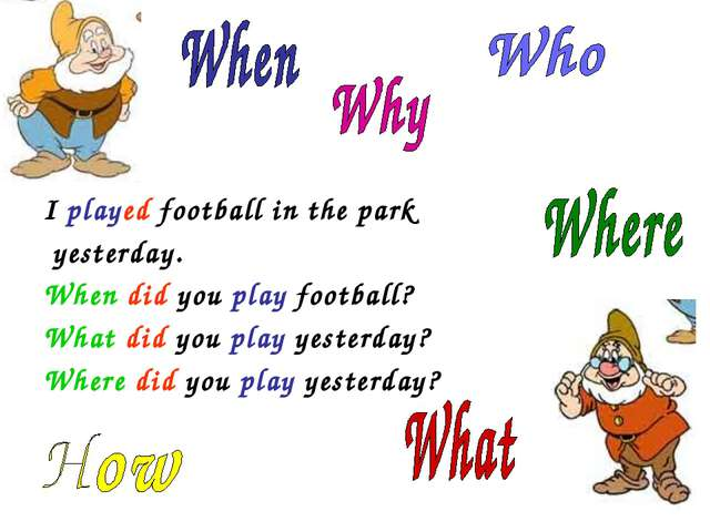 I played football in the park yesterday. When did you play football? What di...