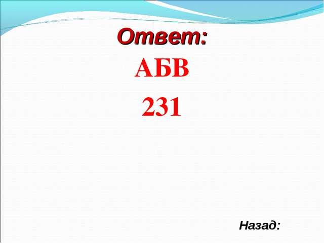 Ответ: АБВ 231 Назад: