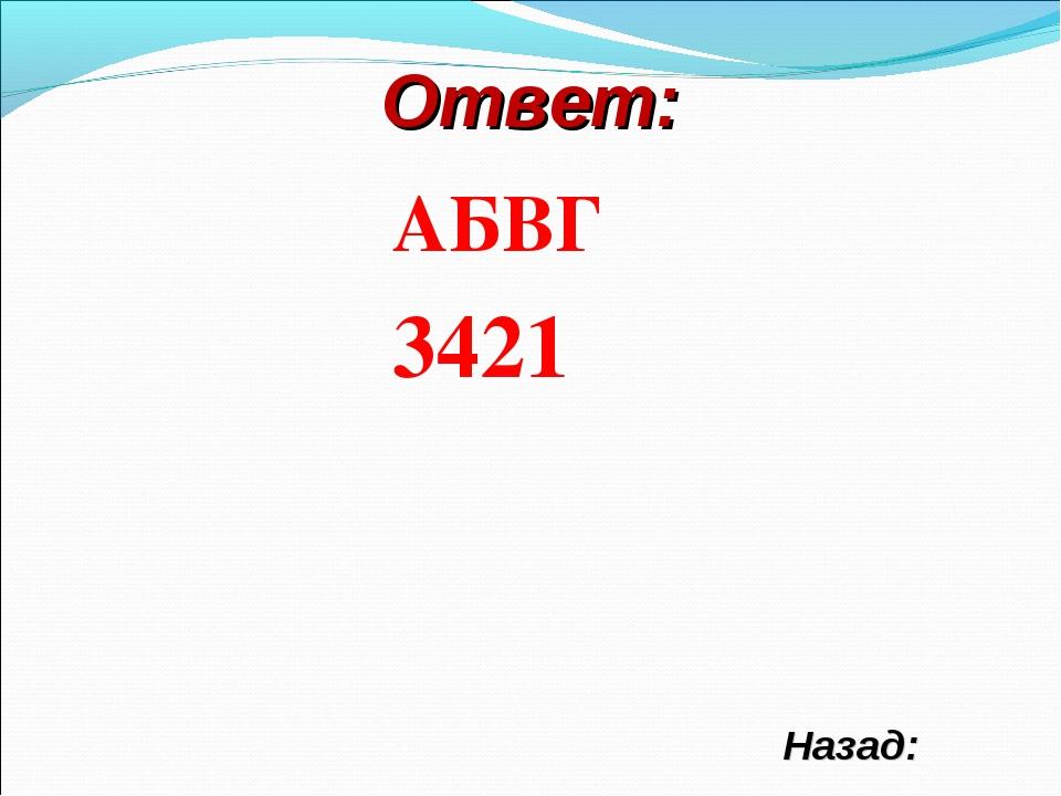 Ответ: АБВГ 3421 Назад: