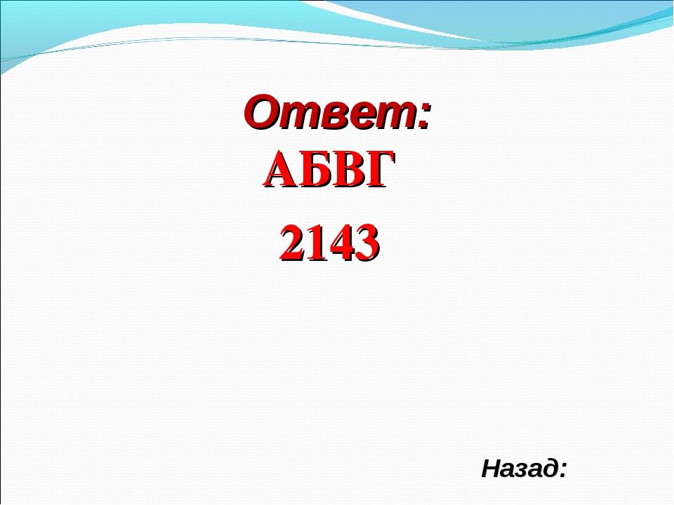 Ответ: АБВГ 2143 Назад: