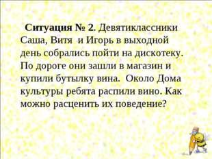 Ситуация № 2. Девятиклассники Саша, Витя и Игорь в выходной день собрались п