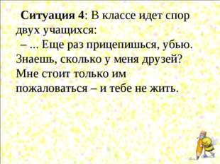 Ситуация 4: В классе идет спор двух учащихся: – ... Еще раз прицепишься, убью