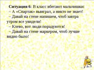 Ситуация 6: В класс вбегают мальчишки: – А «Спартак» выиграл, а никто не знае