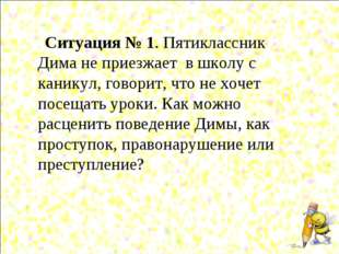 Ситуация № 1. Пятиклассник Дима не приезжает в школу с каникул, говорит, что
