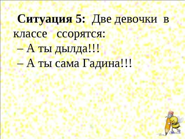 Ситуация 5: Две девочки в классе ссорятся: – А ты дылда!!! – А ты сама Га...
