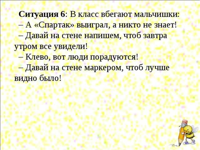 Ситуация 6: В класс вбегают мальчишки: – А «Спартак» выиграл, а никто не знае...