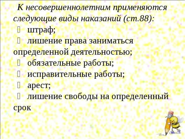 К несовершеннолетним применяются следующие виды наказаний (ст.88): ➣ штраф; ➣...