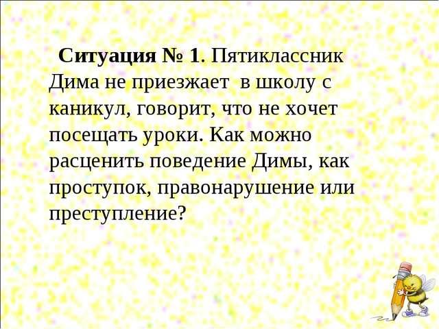 Ситуация № 1. Пятиклассник Дима не приезжает в школу с каникул, говорит, что...