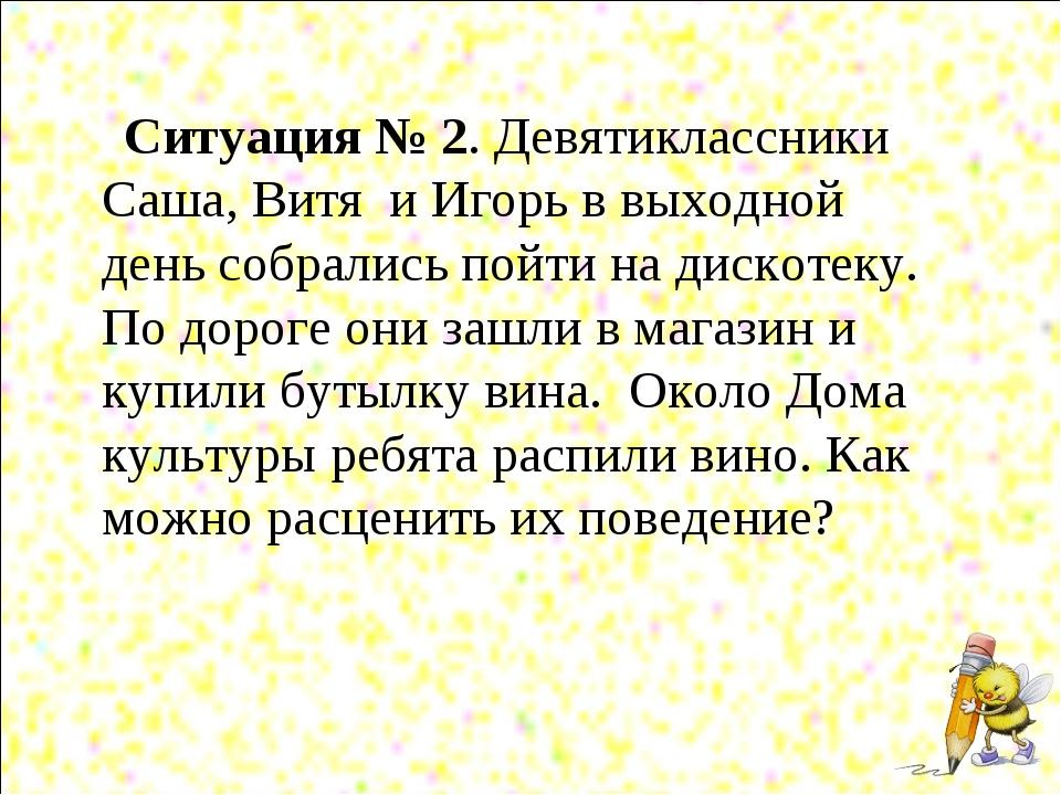 Ситуация № 2. Девятиклассники Саша, Витя и Игорь в выходной день собрались п...