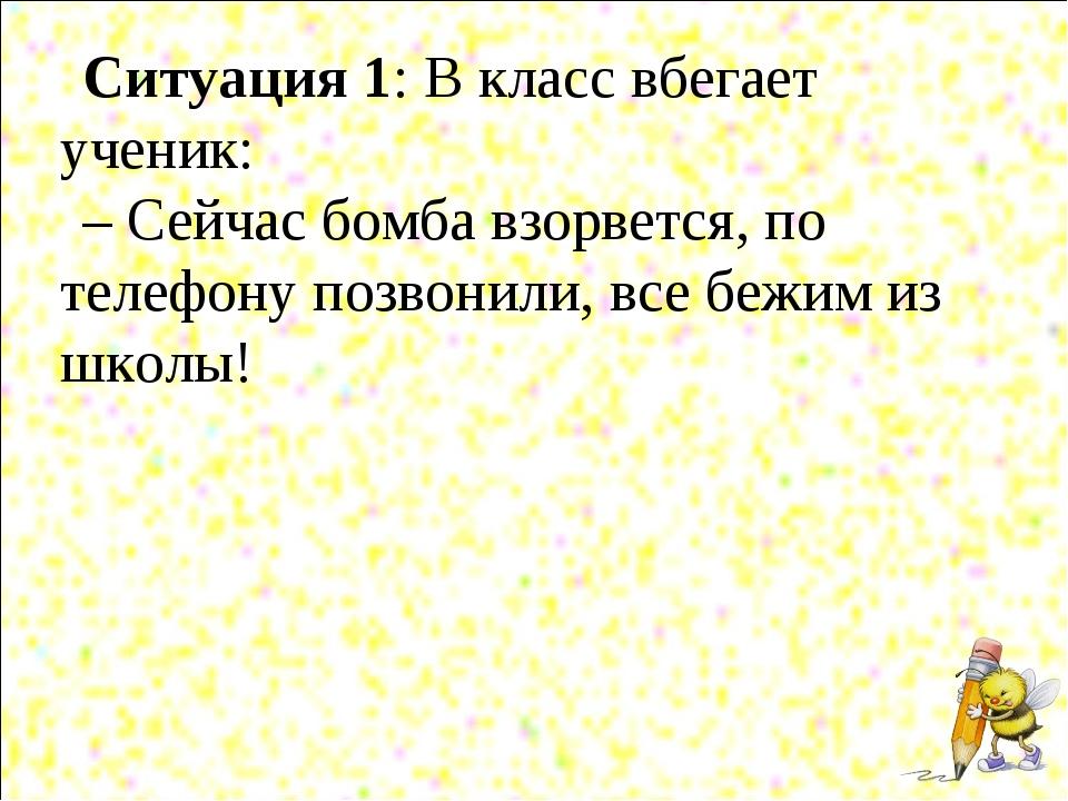 Ситуация 1: В класс вбегает ученик: – Сейчас бомба взорвется, по телефону поз...