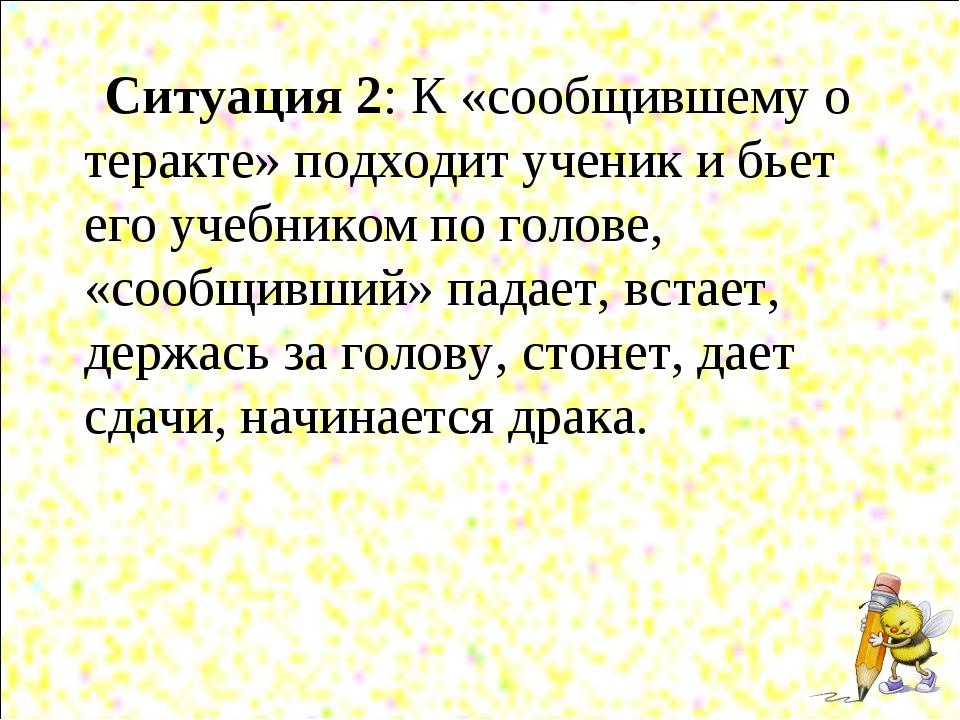 Ситуация 2: К «сообщившему о теракте» подходит ученик и бьет его учебником по...