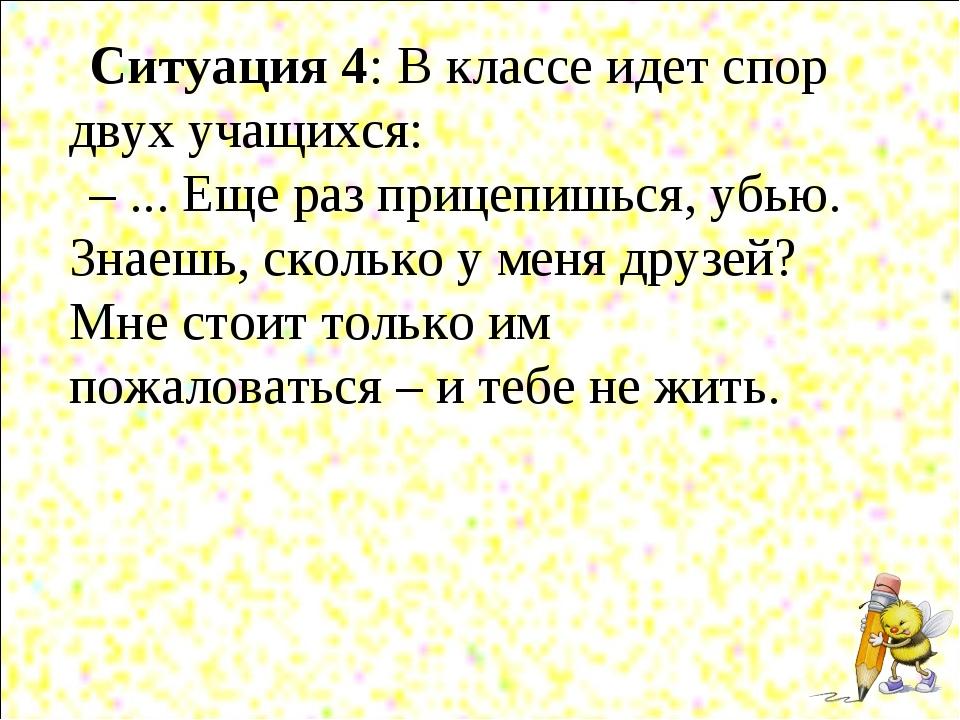 Ситуация 4: В классе идет спор двух учащихся: – ... Еще раз прицепишься, убью...