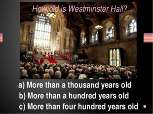 How old is Westminster Hall? a) More than a thousand years old b) More than a