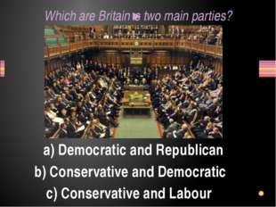Which are Britain's two main parties? a) Democratic and Republican b) Conserv