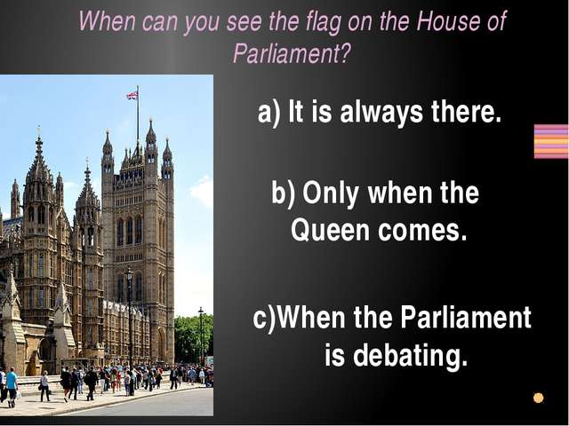 When can you see the flag on the House of Parliament? a) It is always there....
