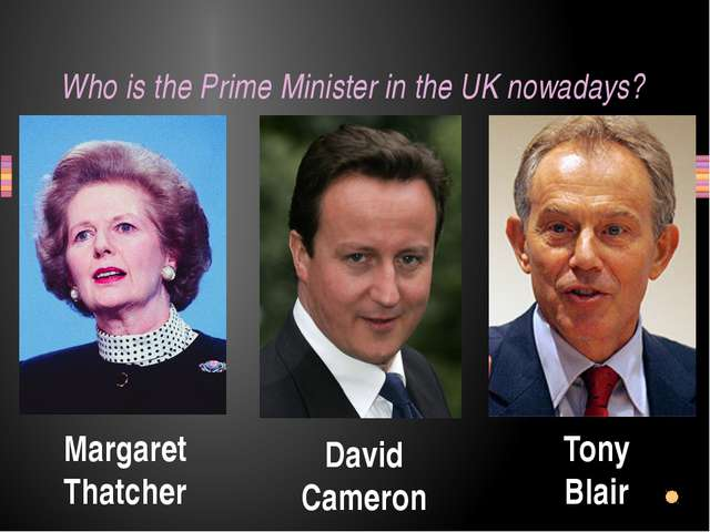 Who is the Prime Minister in the UK nowadays? Margaret Thatcher Tony Blair Da...