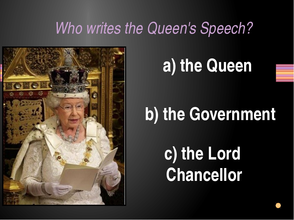 Who writes the Queen's Speech? a) the Queen b) the Government c) the Lord Cha...