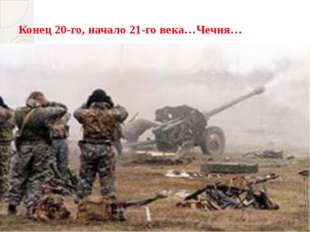 Конец 20-го, начало 21-го века…Чечня…