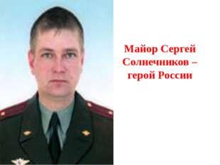 Майор Сергей Солнечников – герой России