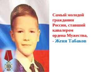 Самый молодой гражданин России, ставший кавалером ордена Мужества, - Женя Таб