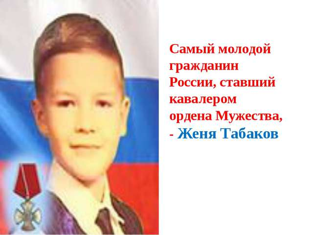 Самый молодой гражданин России, ставший кавалером ордена Мужества, - Женя Таб...