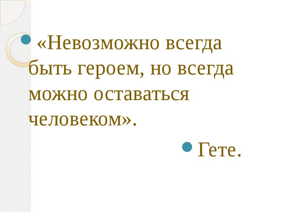 «Невозможно всегда быть героем, но всегда можно оставаться человеком». Гете.
