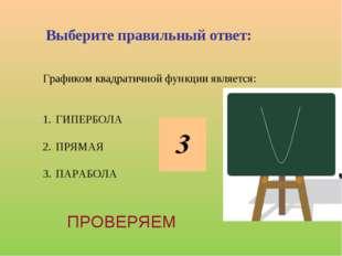 Графиком квадратичной функции является: ГИПЕРБОЛА ПРЯМАЯ ПАРАБОЛА Выберите пр