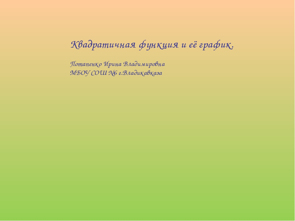 Квадратичная функция и её график. Потапенко Ирина Владимировна МБОУ СОШ №6 г....