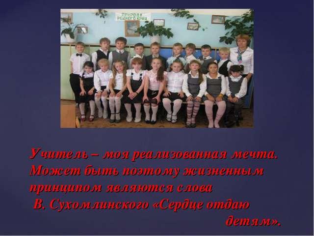 Учитель – моя реализованная мечта. Может быть поэтому жизненным принципом явл...