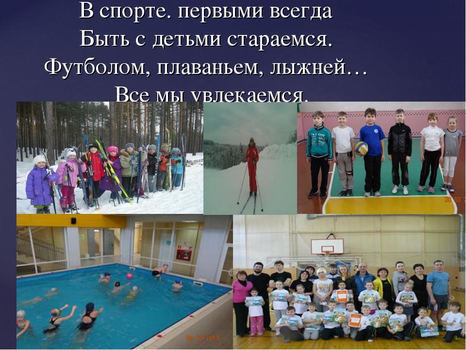 В спорте. первыми всегда Быть с детьми стараемся. Футболом, плаваньем, лыжне...