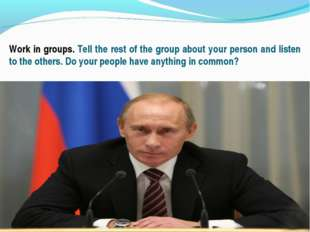, Work in groups. Tell the rest of the group about your person and listen to