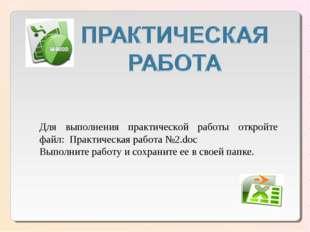 Для выполнения практической работы откройте файл: Практическая работа №2.doc