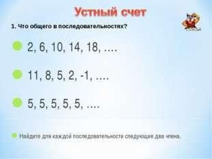 1. Что общего в последовательностях? 2, 6, 10, 14, 18, …. 11, 8, 5, 2, -1, ….