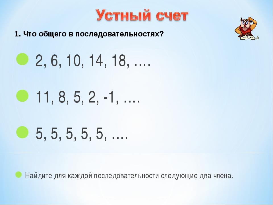 1. Что общего в последовательностях? 2, 6, 10, 14, 18, …. 11, 8, 5, 2, -1, …....