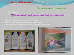 3 этап – завершающий Воспитатель + родители Подготовили: (воспитатель) инфо