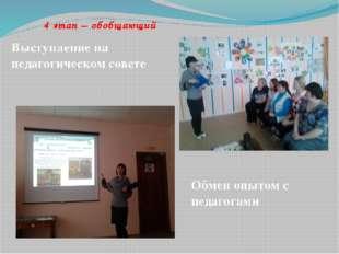 4 этап – обобщающий  Выступление на педагогическом совете Обмен опытом с пе
