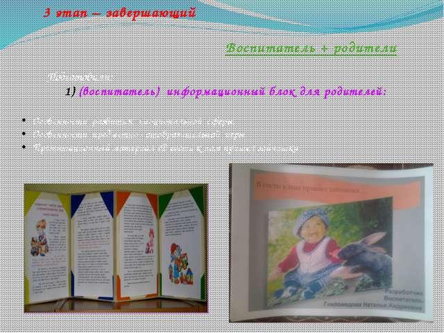 3 этап – завершающий Воспитатель + родители Подготовили: (воспитатель) инфо...