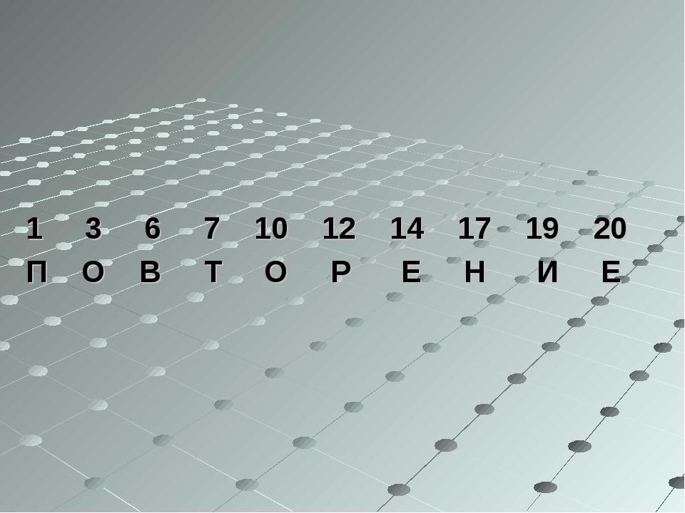 1 3 6 7 10 12 14 17 19 20 П О В Т О Р Е Н И Е