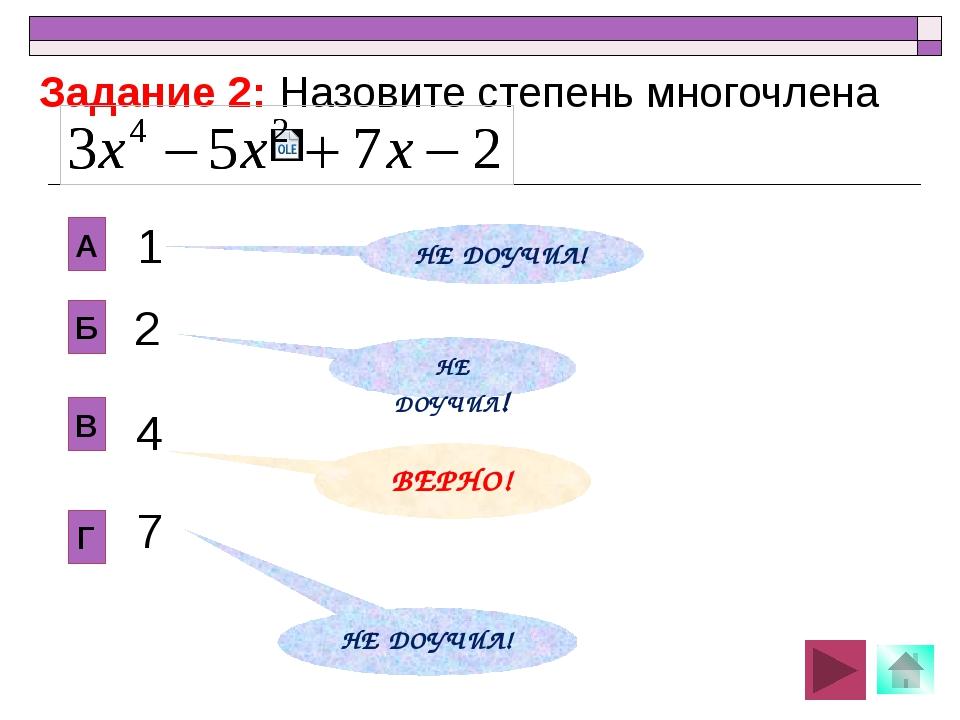 2 В Б А Г 1 4 7 Задание 2: Назовите степень многочлена НЕ ДОУЧИЛ! ВЕРНО! НЕ...