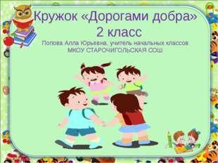 Кружок «Дорогами добра» 2 класс Попова Алла Юрьевна, учитель начальных классо