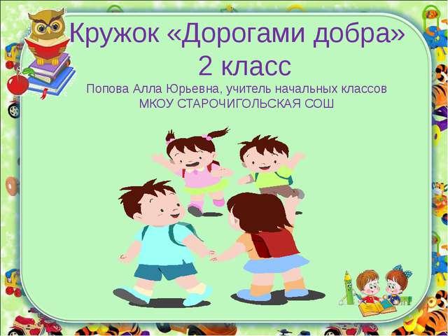 Кружок «Дорогами добра» 2 класс Попова Алла Юрьевна, учитель начальных классо...