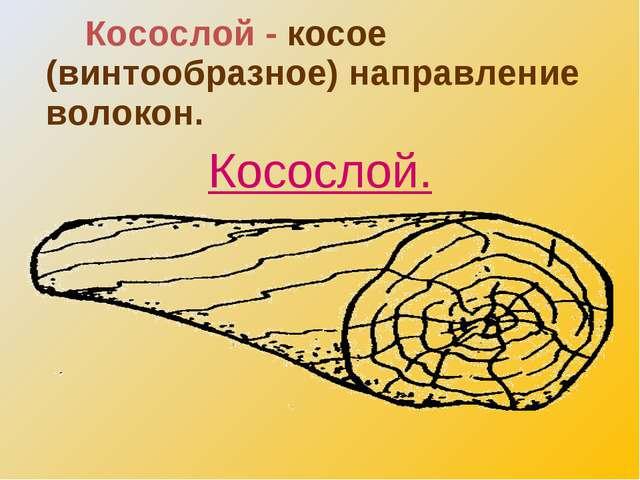 Косослой - косое (винтообразное) направление волокон. Косослой.