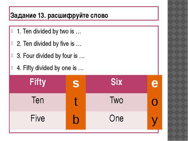 Задание 13. расшифруйте слово 1. Ten divided by two is … 2. Ten divided by fi...