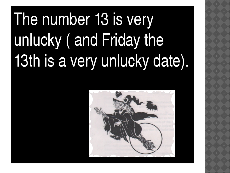The number 13 is very unlucky ( and Friday the 13th is a very unlucky date).