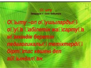 Оқыту Заманауи түсінік бойынша Оқыту –ол оқушылардың оқуға қабілетін жақсарту