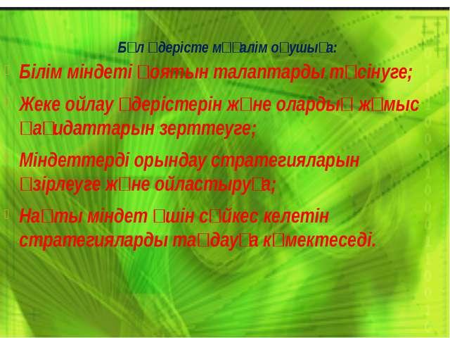 Бұл үдерісте мұғалім оқушыға: Білім міндеті қоятын талаптарды түсінуге; Жеке...