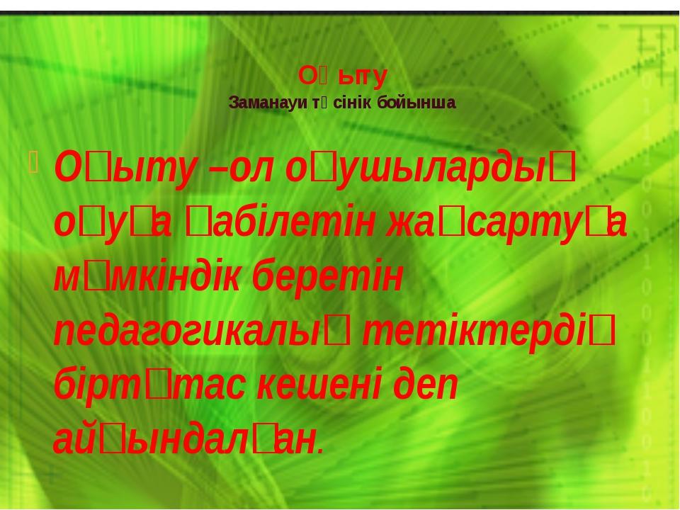 Оқыту Заманауи түсінік бойынша Оқыту –ол оқушылардың оқуға қабілетін жақсарту...
